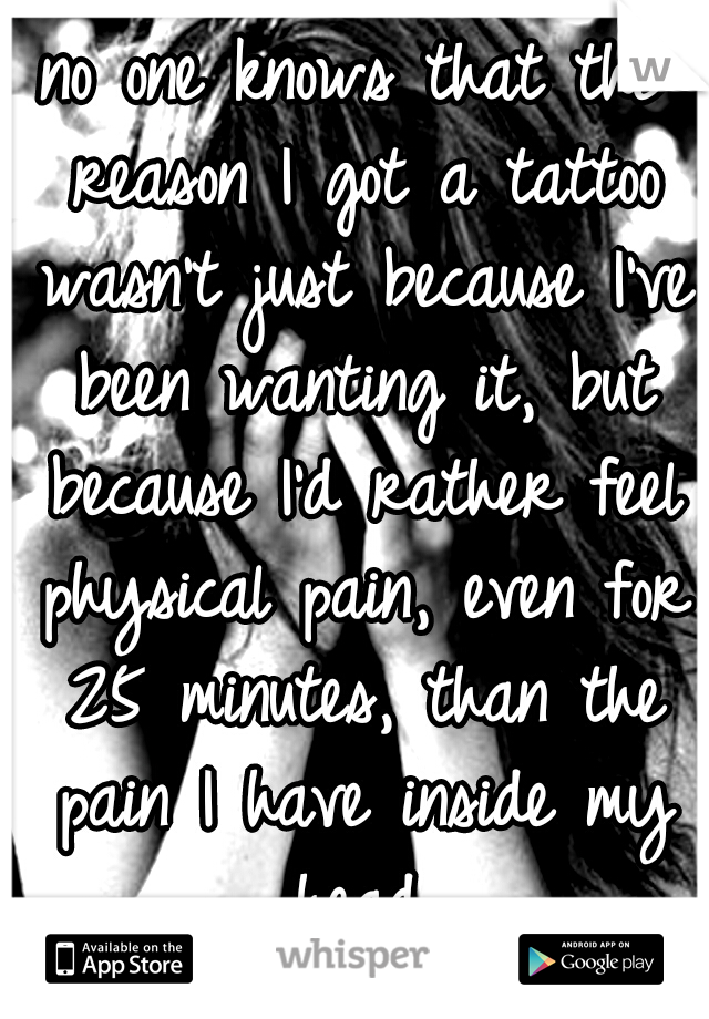 no one knows that the reason I got a tattoo wasn't just because I've been wanting it, but because I'd rather feel physical pain, even for 25 minutes, than the pain I have inside my head.