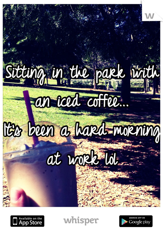 Sitting in the park with an iced coffee... It's been a hard morning at work lol