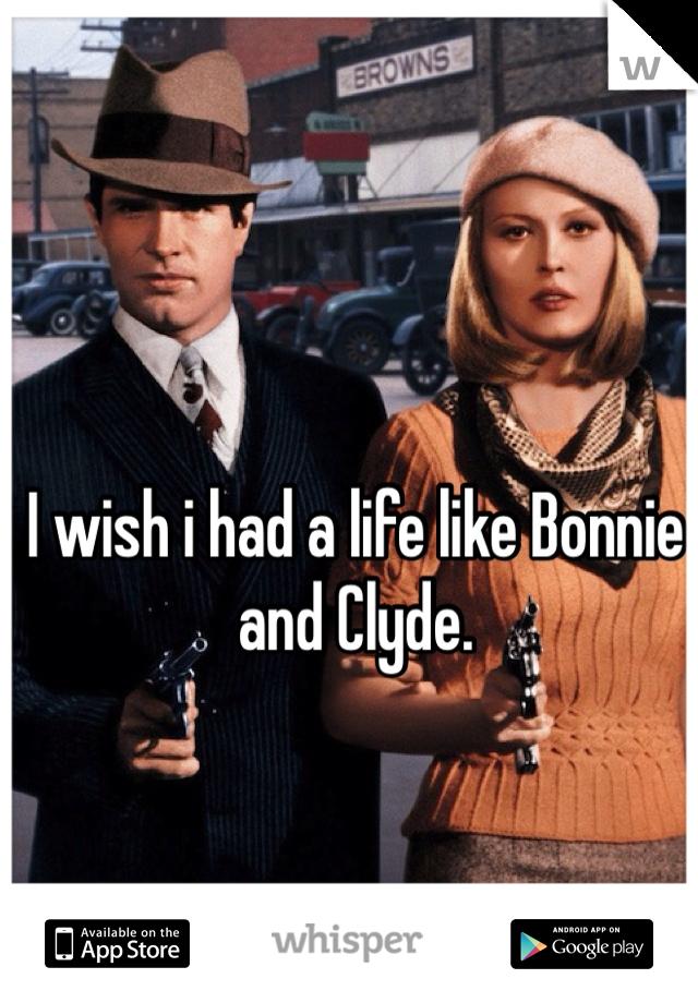 I wish i had a life like Bonnie and Clyde.