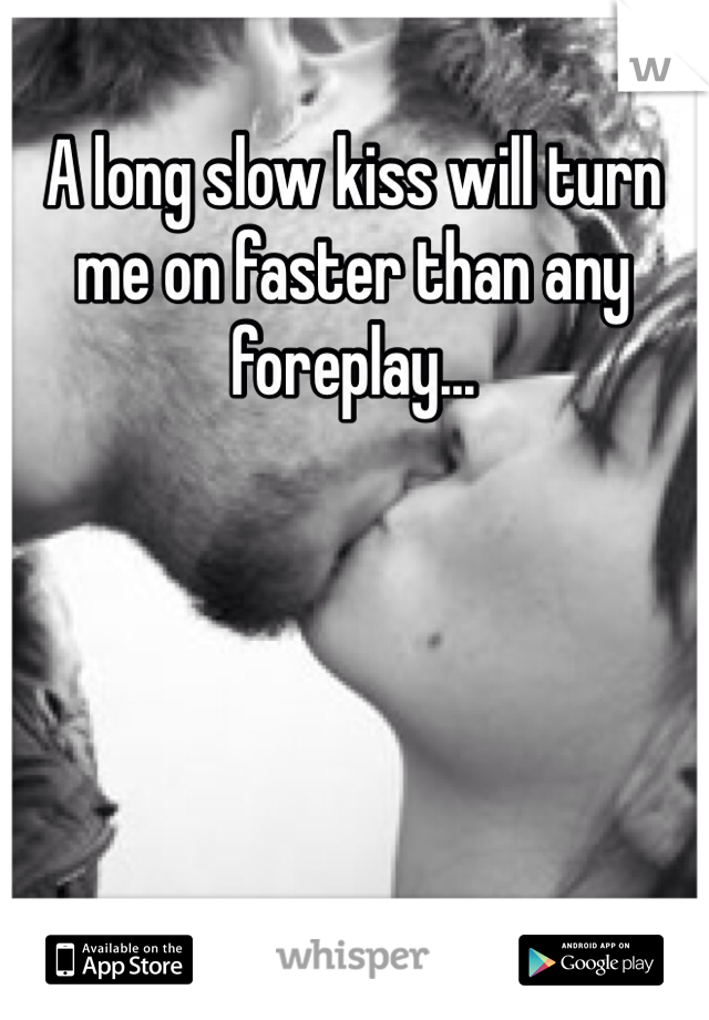 A long slow kiss will turn me on faster than any foreplay...