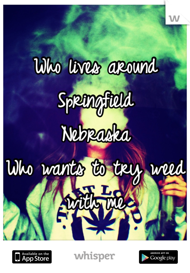 Who lives around Springfield  Nebraska  Who wants to try weed with me