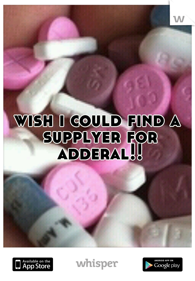 wish i could find a supplyer for adderal!!