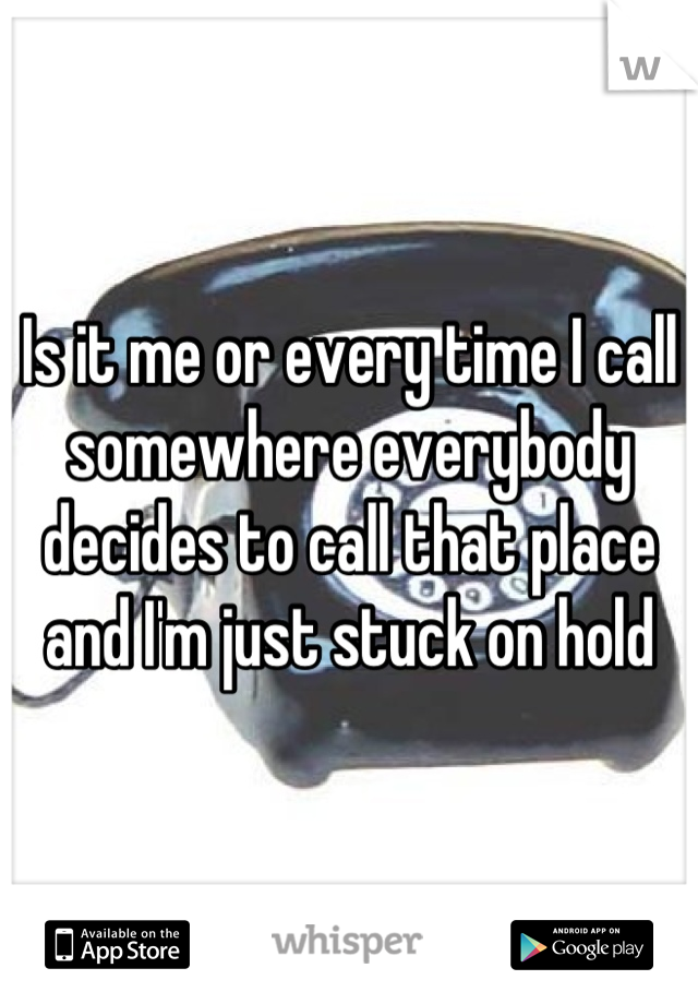 Is it me or every time I call somewhere everybody decides to call that place and I'm just stuck on hold