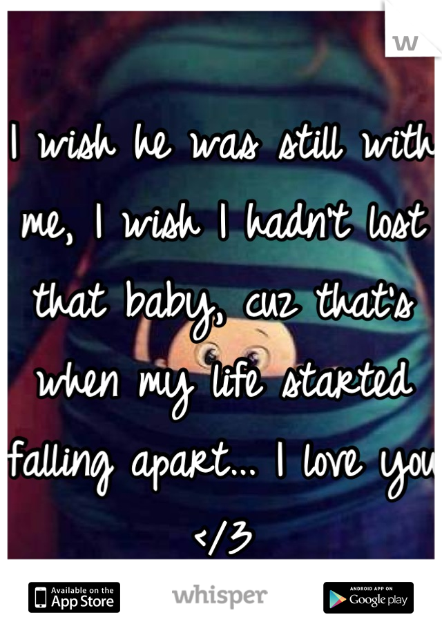 I wish he was still with me, I wish I hadn't lost that baby, cuz that's when my life started falling apart... I love you </3