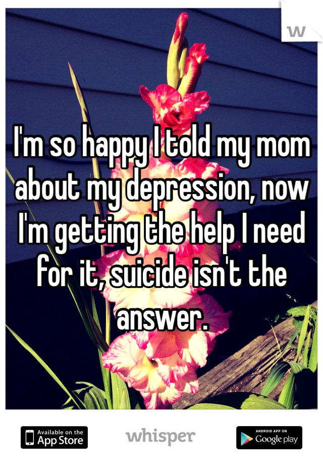 I'm so happy I told my mom about my depression, now I'm getting the help I need for it, suicide isn't the answer.
