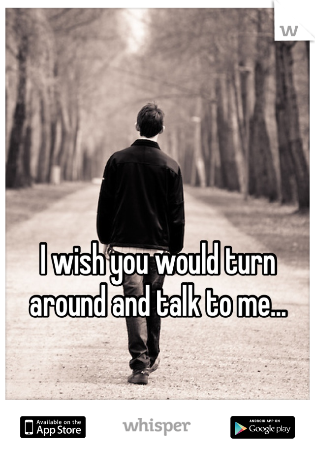 I wish you would turn around and talk to me...