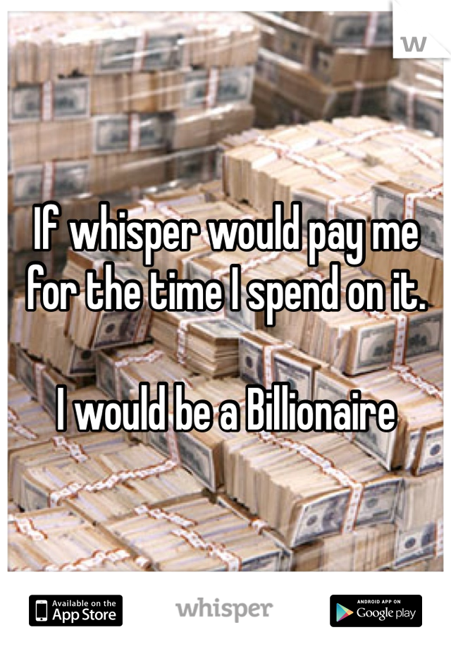 If whisper would pay me for the time I spend on it.  I would be a Billionaire