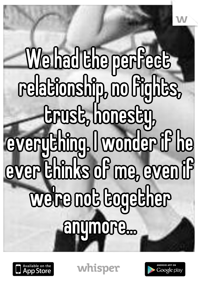 We had the perfect relationship, no fights, trust, honesty, everything. I wonder if he ever thinks of me, even if we're not together anymore...