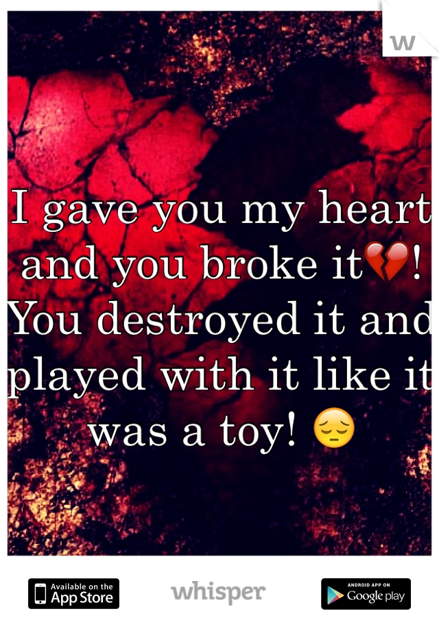 I gave you my heart and you broke it💔! You destroyed it and played with it like it was a toy! 😔