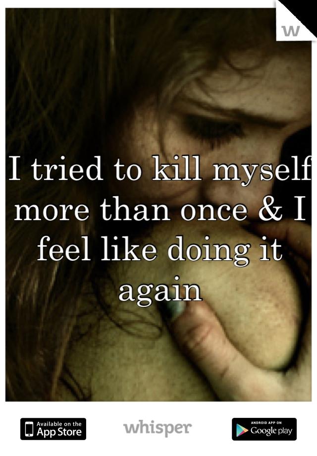 I tried to kill myself more than once & I feel like doing it again