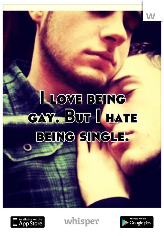 I love being gay. But I hate being single.