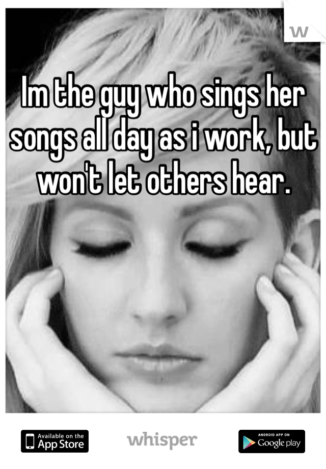 Im the guy who sings her songs all day as i work, but won't let others hear.