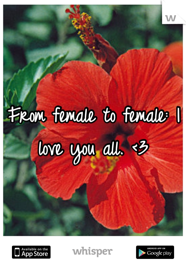 From female to female: I love you all. <3
