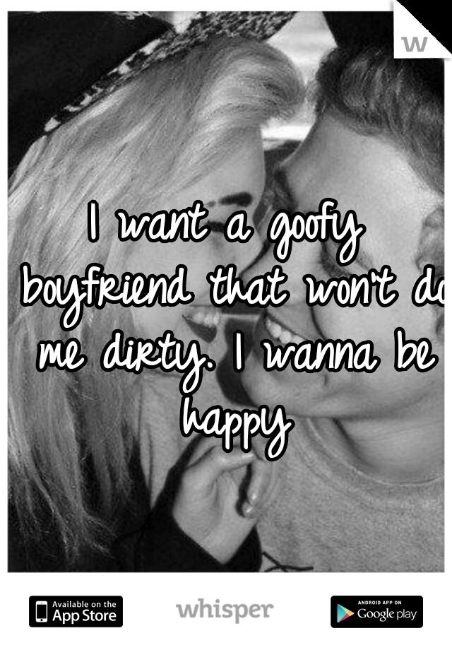 I want a goofy boyfriend that won't do me dirty. I wanna be happy