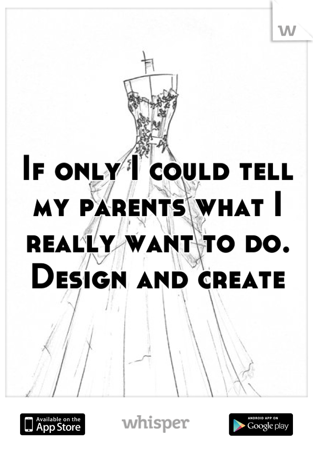 If only I could tell my parents what I really want to do. Design and create