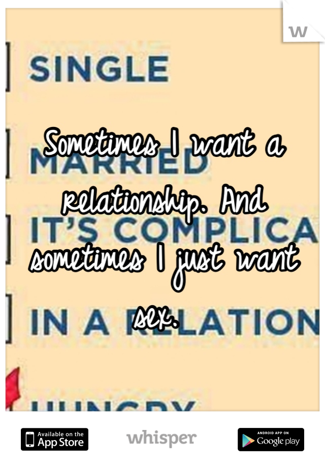 Sometimes I want a relationship. And sometimes I just want sex.
