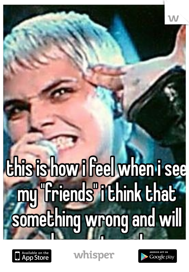 "this is how i feel when i see my ""friends"" i think that something wrong and will happen to me!"