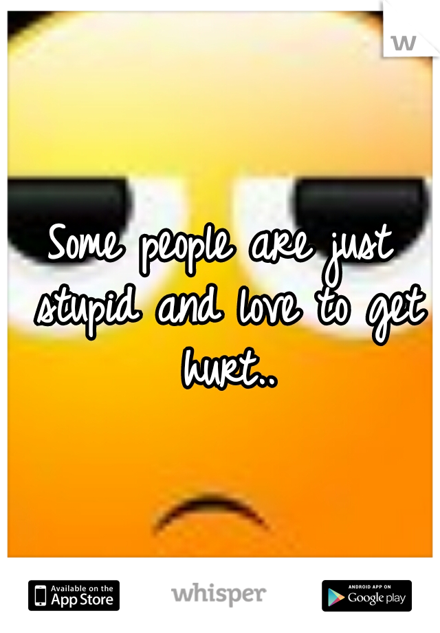Some people are just stupid and love to get hurt..