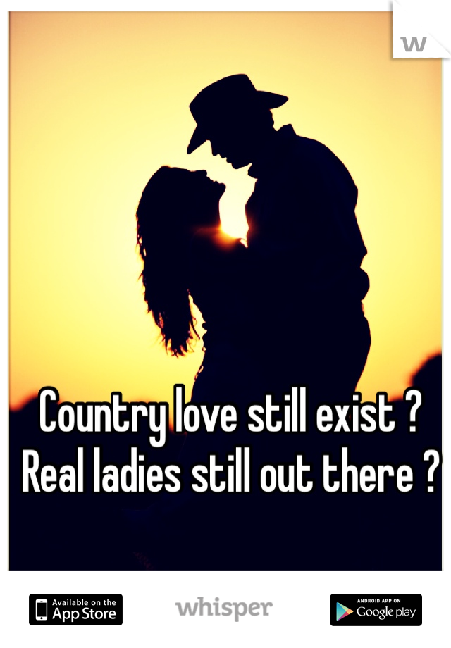 Country love still exist ? Real ladies still out there ?