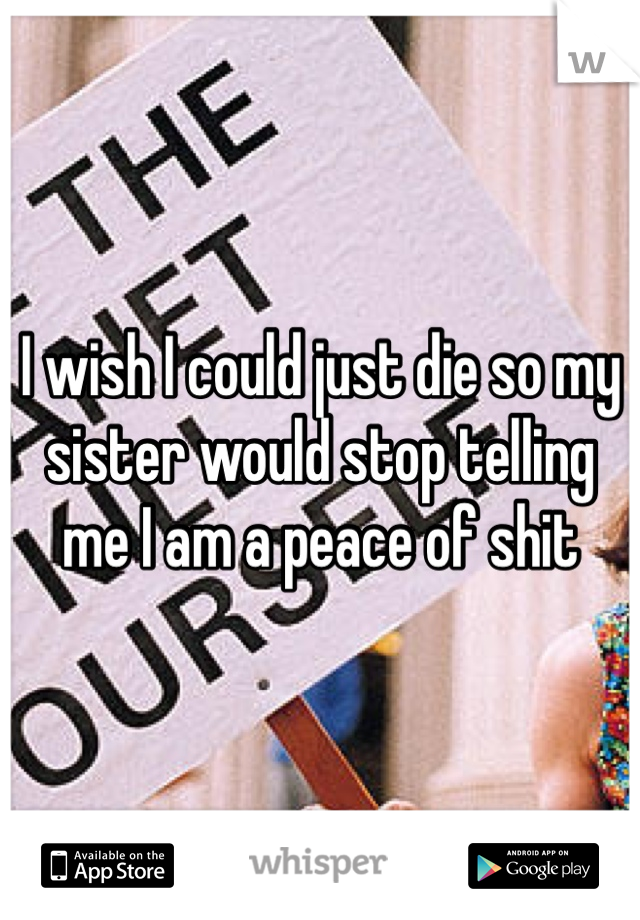 I wish I could just die so my sister would stop telling me I am a peace of shit