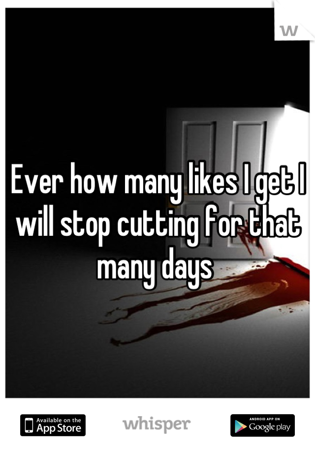 Ever how many likes I get I will stop cutting for that many days