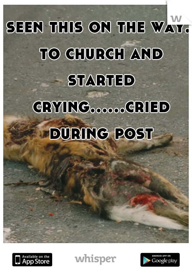 seen this on the way. to church and started crying......cried during post