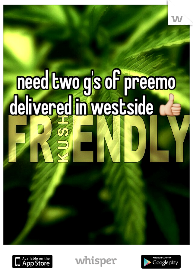 need two g's of preemo delivered in westside 👍