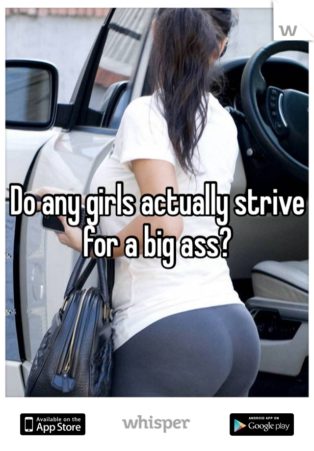 Do any girls actually strive for a big ass?