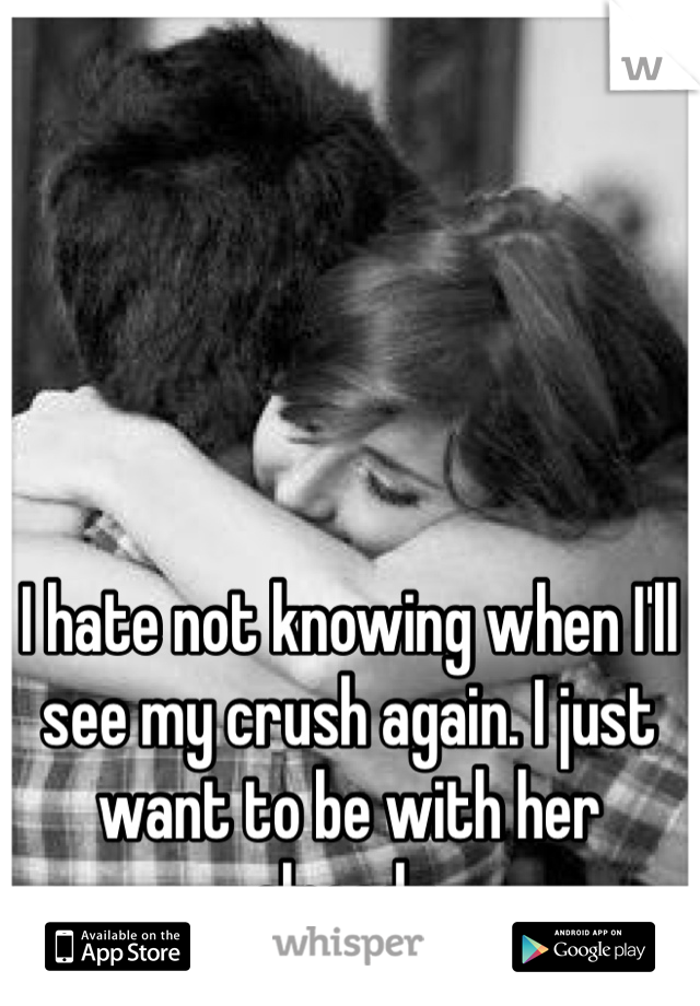 I hate not knowing when I'll see my crush again. I just want to be with her already.