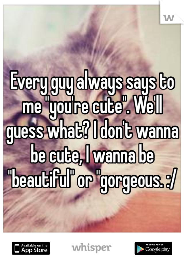 "Every guy always says to me ""you're cute"". We'll guess what? I don't wanna be cute, I wanna be ""beautiful"" or ""gorgeous. :/"
