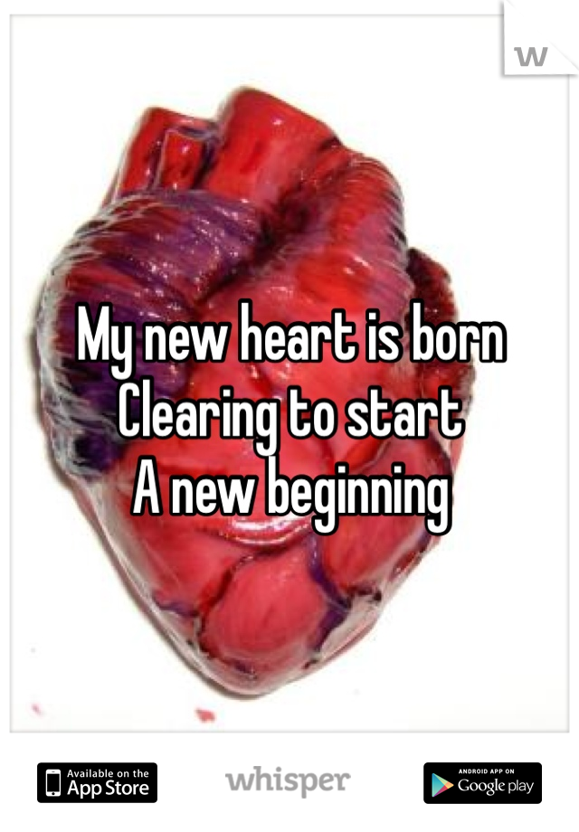 My new heart is born Clearing to start  A new beginning