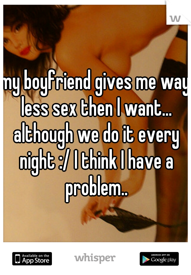 my boyfriend gives me way less sex then I want... although we do it every night :/ I think I have a problem..