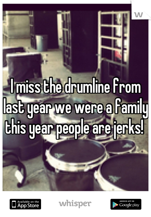 I miss the drumline from last year we were a family this year people are jerks!