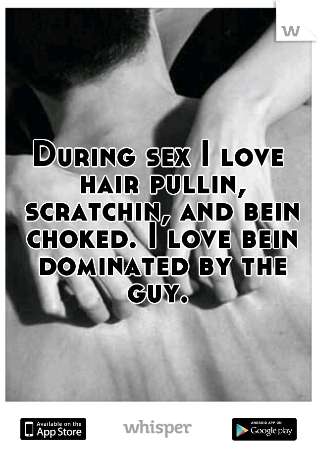 During sex I love hair pullin, scratchin, and bein choked. I love bein dominated by the guy.