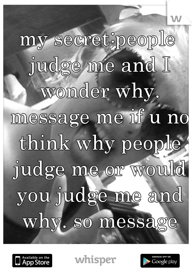my secret:people judge me and I wonder why. message me if u no think why people judge me or would you judge me and why. so message meeeee