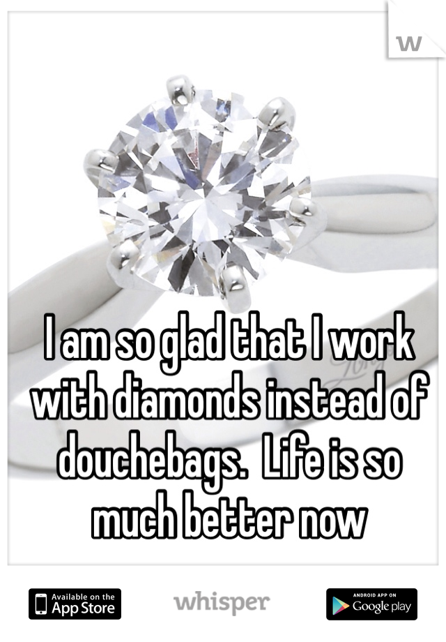 I am so glad that I work with diamonds instead of douchebags.  Life is so much better now