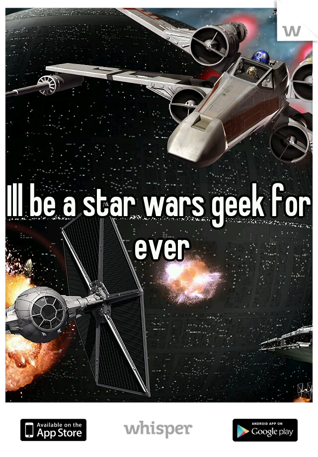 Ill be a star wars geek for ever