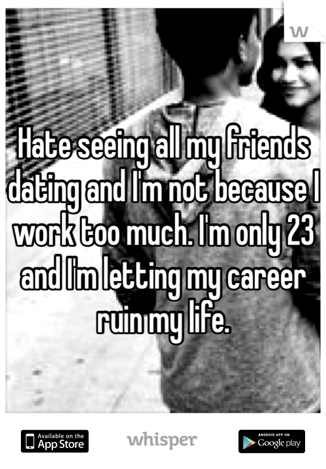 Hate seeing all my friends dating and I'm not because I work too much. I'm only 23 and I'm letting my career ruin my life.