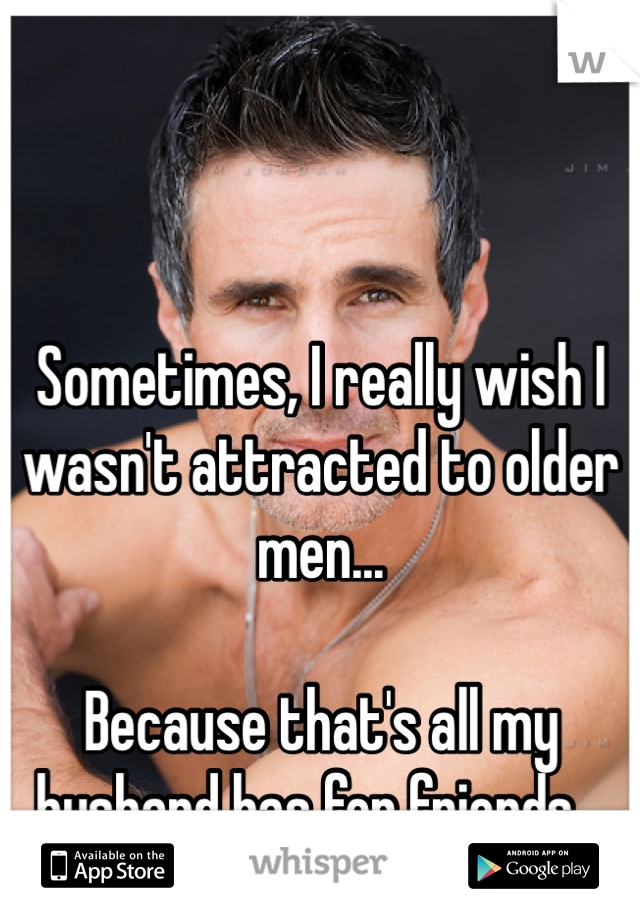 Sometimes, I really wish I wasn't attracted to older men...  Because that's all my husband has for friends...
