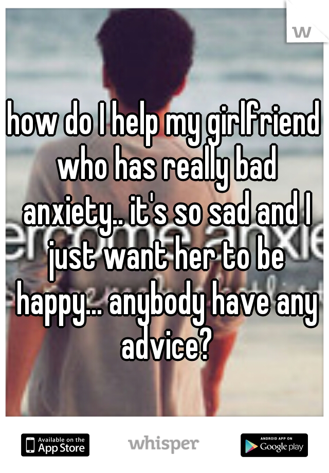 how do I help my girlfriend who has really bad anxiety.. it's so sad and I just want her to be happy... anybody have any advice?