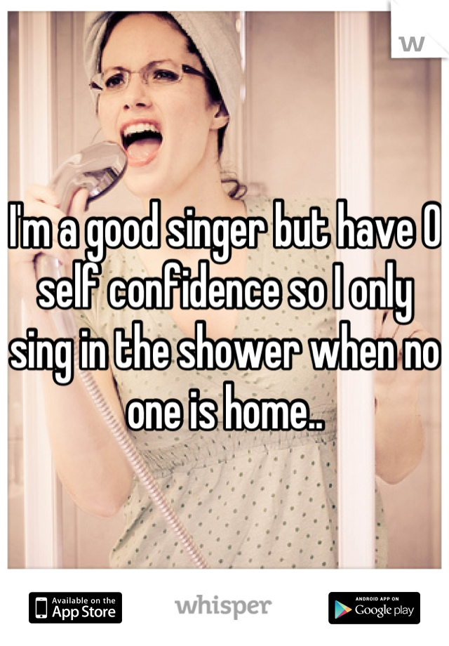 I'm a good singer but have 0 self confidence so I only sing in the shower when no one is home..