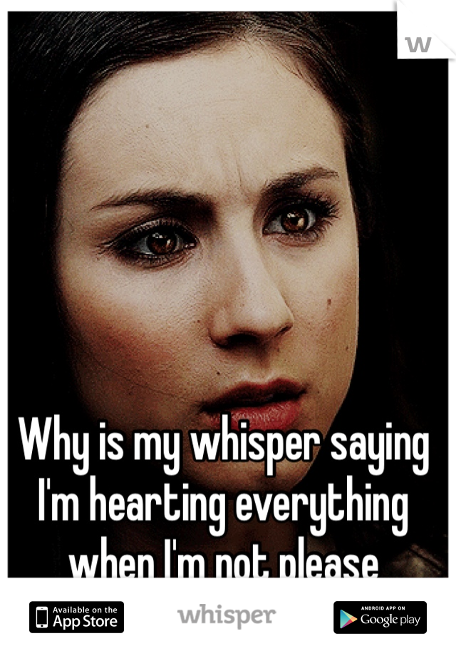 Why is my whisper saying I'm hearting everything when I'm not please