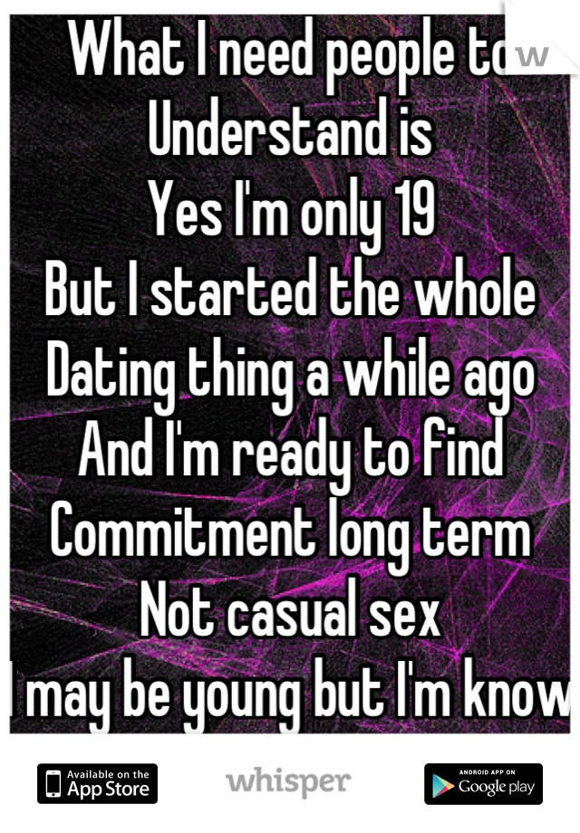 What I need people to Understand is Yes I'm only 19 But I started the whole Dating thing a while ago  And I'm ready to find Commitment long term Not casual sex I may be young but I'm know what I want