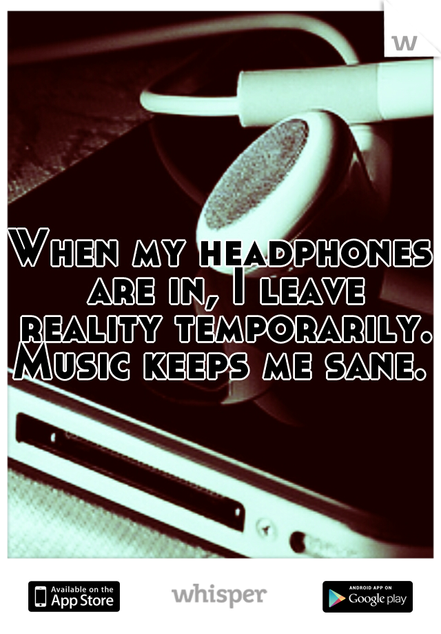 When my headphones are in, I leave reality temporarily. Music keeps me sane.