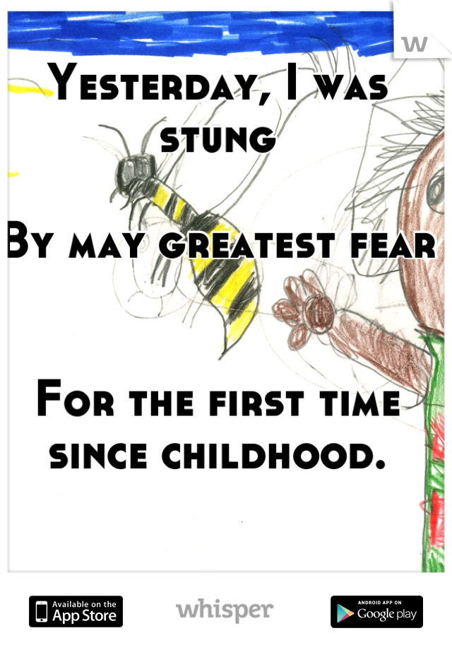 Yesterday, I was stung  By may greatest fear   For the first time since childhood.