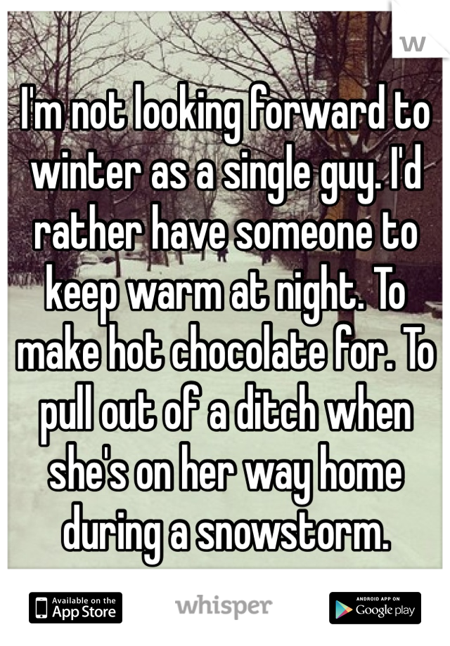 I'm not looking forward to winter as a single guy. I'd rather have someone to keep warm at night. To make hot chocolate for. To pull out of a ditch when she's on her way home during a snowstorm.
