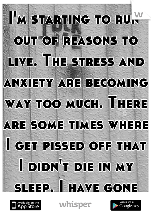 I'm starting to run out of reasons to live. The stress and anxiety are becoming way too much. There are some times where I get pissed off that I didn't die in my sleep. I have gone cold.