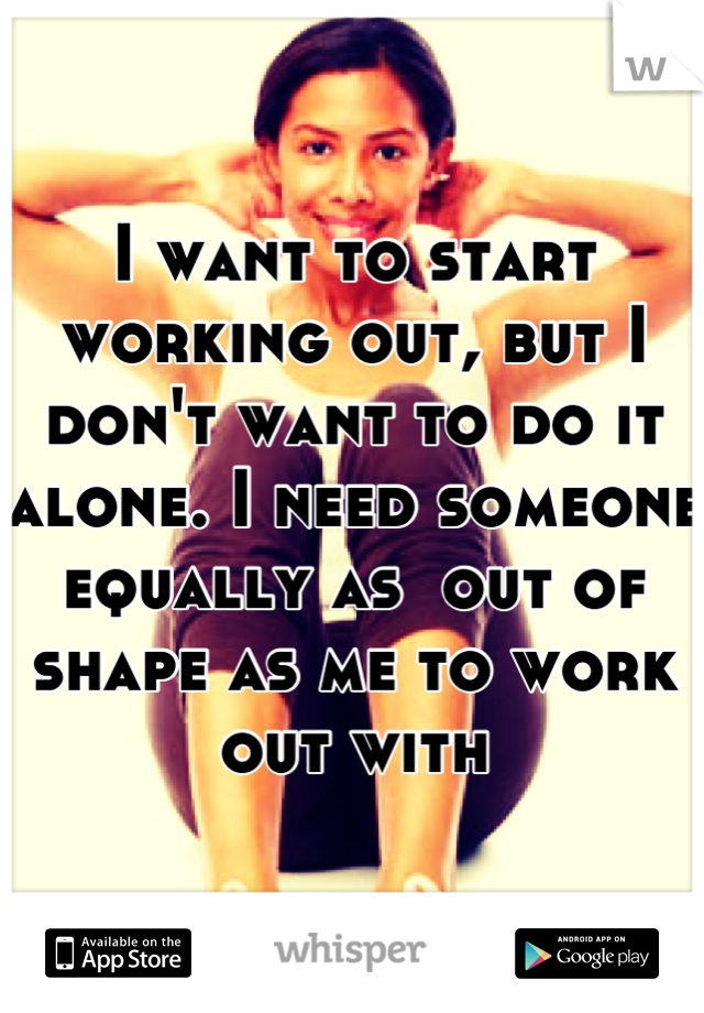 I want to start working out, but I don't want to do it alone. I need someone equally as  out of shape as me to work out with