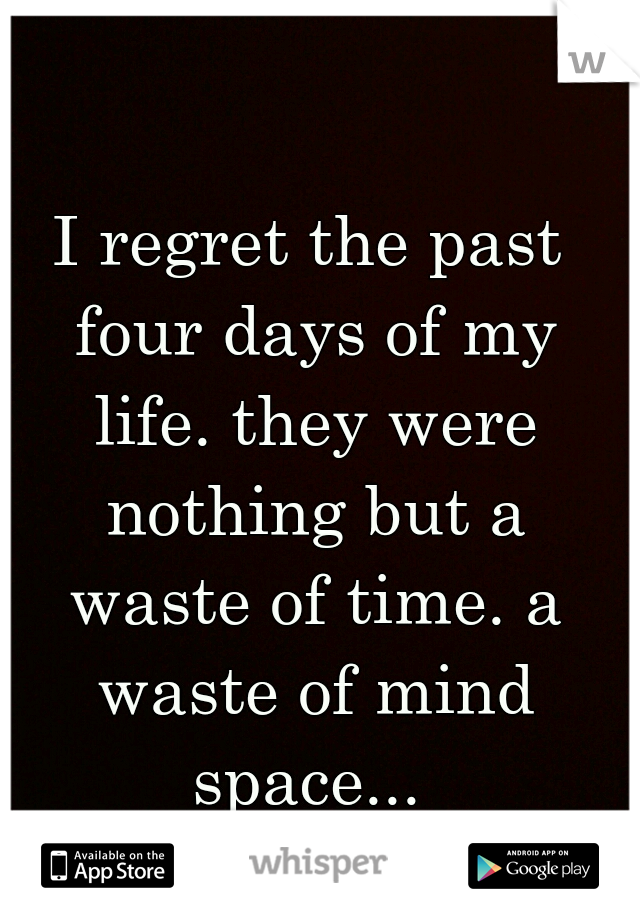 I regret the past four days of my life. they were nothing but a waste of time. a waste of mind space...