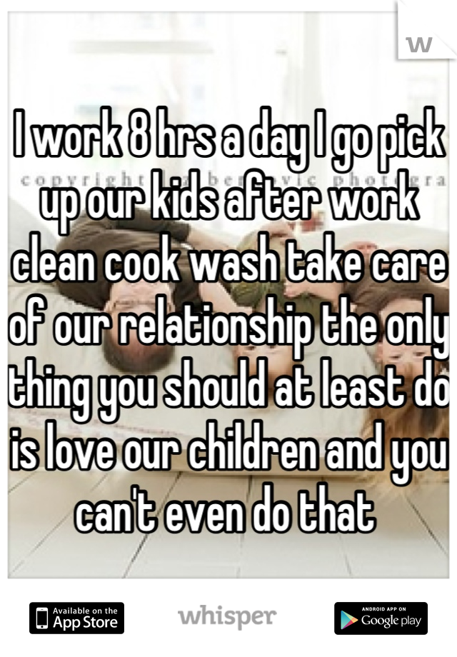 I work 8 hrs a day I go pick up our kids after work clean cook wash take care of our relationship the only thing you should at least do is love our children and you can't even do that